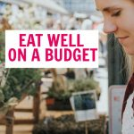 How To Eat Well On A Budget (16 Tips To Reduce Your Grocery Bill)